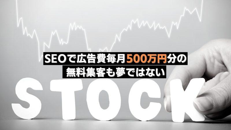 SEOで広告費毎月500万円分の 無料集客も夢ではない